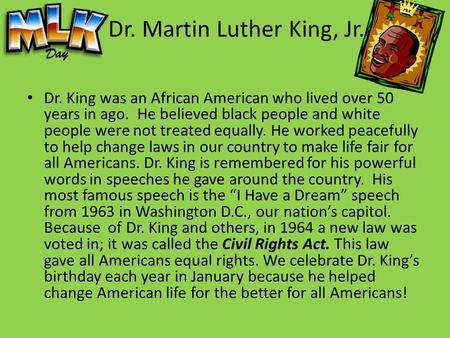 Dr. Martin Luther King, Jr. Dr. King was an African American who lived over 50 years in ago. He believed black people and white people were not treated.