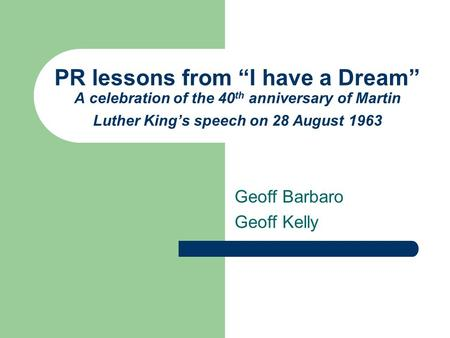 "PR lessons from ""I have a Dream"" A celebration of the 40 th anniversary of Martin Luther King's speech on 28 August 1963 Geoff Barbaro Geoff Kelly."