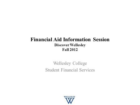 Financial Aid Information Session Discover Wellesley Fall 2012 Wellesley College Student Financial Services.