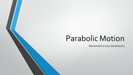 Parabolic Motion Movement in two dimensions. Shape of the Motion The motion is parabolic in shape: