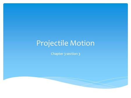 Projectile Motion Chapter 3 section 3.  Recognize examples of projectile motion.  Describe the path of a projectile as a parabola.  Resolve vectors.
