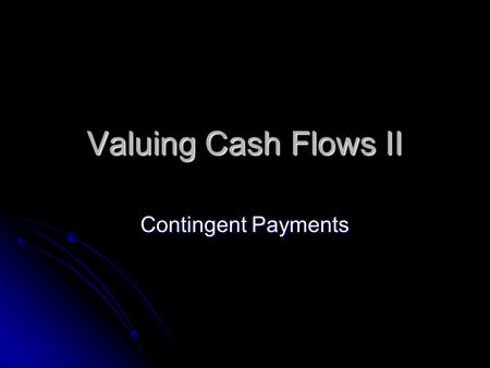 Valuing Cash Flows II Contingent Payments. Valuing Cash Flows So far, we have been pricing securities with cash flows that are predefined and fixed. So.