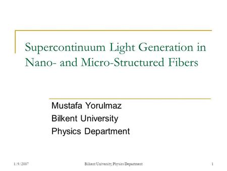 1/9/2007Bilkent University, Physics Department1 Supercontinuum Light Generation in Nano- and Micro-Structured Fibers Mustafa Yorulmaz Bilkent University.