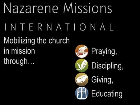 Praying, Mobilizing the church in mission through… Discipling, Giving, Educating.