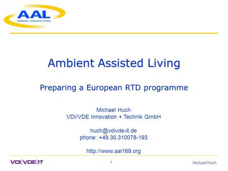 1 Michael Huch Ambient Assisted Living Preparing a European RTD programme Michael Huch VDI/VDE Innovation + Technik GmbH phone: +49.30.310078-193.