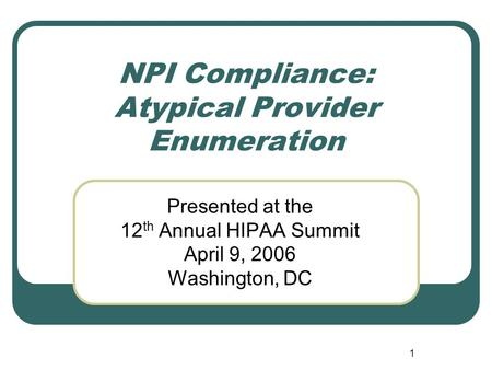 1 NPI Compliance: Atypical Provider Enumeration Presented at the 12 th Annual HIPAA Summit April 9, 2006 Washington, DC.