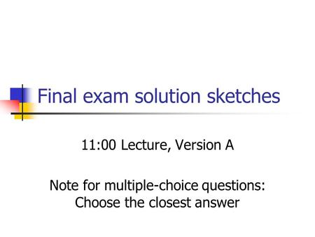 Final exam solution sketches 11:00 Lecture, Version A Note for multiple-choice questions: Choose the closest answer.