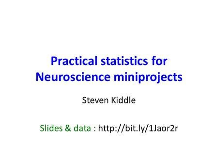 Practical statistics for Neuroscience miniprojects Steven Kiddle Slides & data :