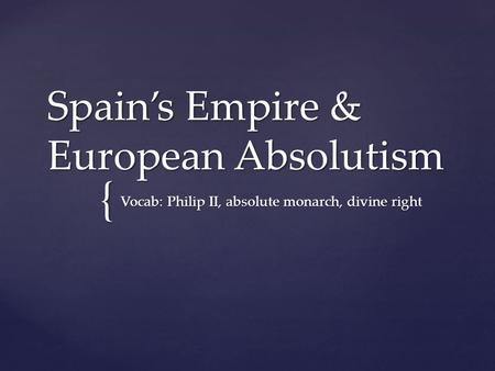 { Spain's Empire & European Absolutism Vocab: Philip II, absolute monarch, divine right.