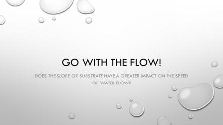 GO WITH THE FLOW! DOES THE SLOPE OR SUBSTRATE HAVE A GREATER IMPACT ON THE SPEED OF WATER FLOW?