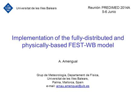 Implementation of the fully-distributed and physically-based FEST-WB model A. Amengual Grup de Meteorologia, Departament de Física, Universitat de les.