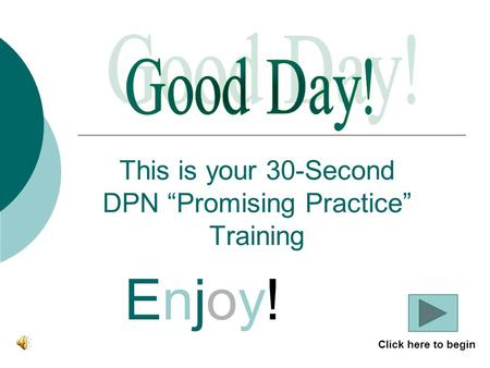 "This is your 30-Second DPN ""Promising Practice"" Training Enjoy!Enjoy! Click here to begin."