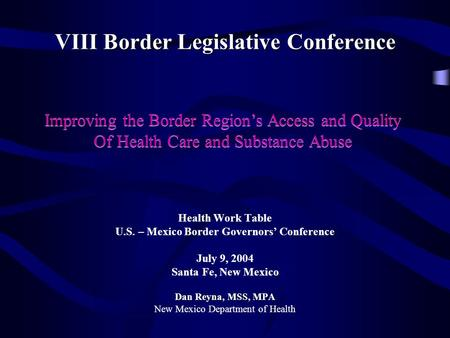 VIII Border Legislative Conference Health Work Table U.S. – Mexico Border Governors' Conference July 9, 2004 Santa Fe, New Mexico Dan Reyna, MSS, MPA New.