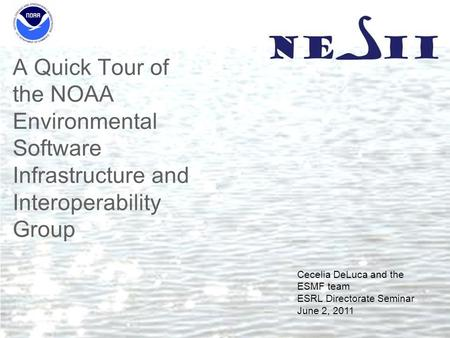 A Quick Tour of the NOAA Environmental Software Infrastructure and Interoperability Group Cecelia DeLuca and the ESMF team ESRL Directorate Seminar June.