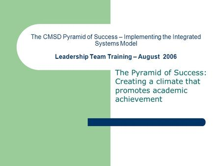 The CMSD Pyramid of Success – Implementing the Integrated Systems Model Leadership Team Training – August 2006 The Pyramid of Success: Creating a climate.