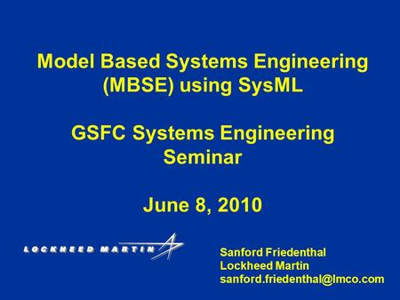 Model Based Systems Engineering (MBSE) using SysML GSFC Systems Engineering Seminar June 8, 2010 Sanford Friedenthal Lockheed Martin
