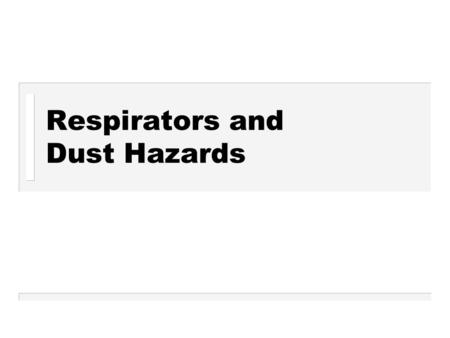 Respirators and Dust Hazards. What is Dust? How is Dust generated? What types of Dust are there? Why is Dust Control necessary? What are the Health Hazards.