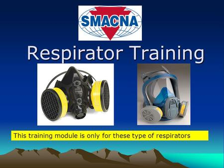 Respirator Training This training module is only for these type of respirators.