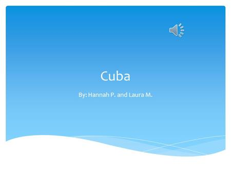 Cuba By: Hannah P. and Laura M..