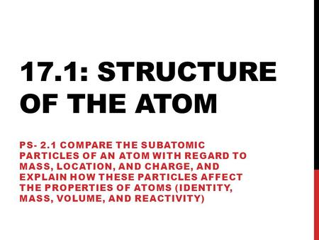 17.1: STRUCTURE OF THE ATOM PS- 2.1 COMPARE THE SUBATOMIC PARTICLES OF AN ATOM WITH REGARD TO MASS, LOCATION, AND CHARGE, AND EXPLAIN HOW THESE PARTICLES.