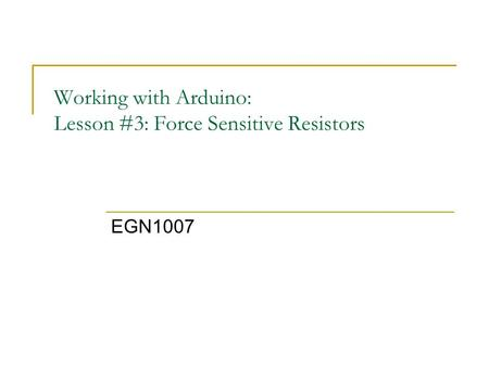 Working with Arduino: Lesson #3: Force Sensitive Resistors EGN1007.