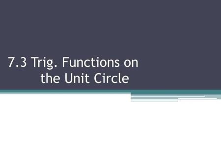 7.3 Trig. Functions on the Unit Circle. 7.3 CONT. T RIG F UNCTIONS ON THE U NIT C IRCLE Objectives:  Graph an angle from a special triangle  Evaluate.