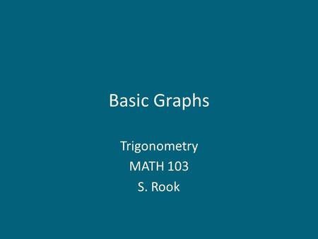 Basic Graphs Trigonometry MATH 103 S. Rook. Overview Section 4.1 in the textbook: – The sine graph – The cosine graph – The tangent graph – The cosecant.