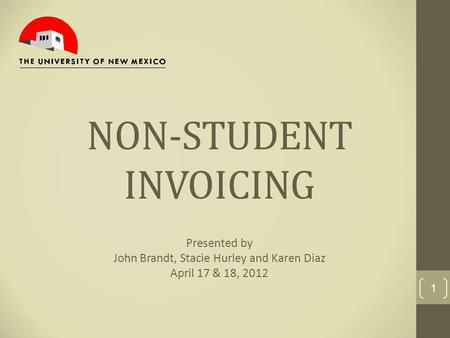 NON-STUDENT INVOICING Presented by John Brandt, Stacie Hurley and Karen Diaz April 17 & 18, 2012 1.