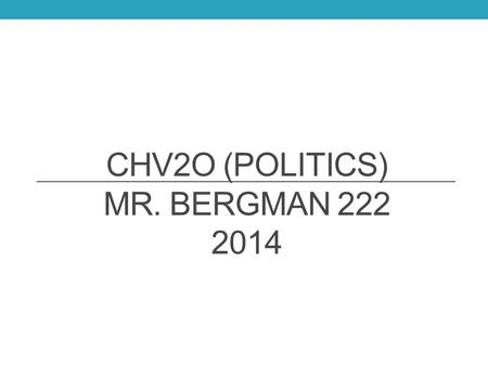 CHV2O (POLITICS) MR. BERGMAN 222 2014. Mr. R. Bergman  Office: 223 Prep: Period 4 CLU3M and OLC40.