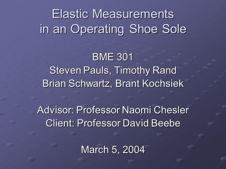 Elastic Measurements in an Operating Shoe Sole BME 301 Steven Pauls, Timothy Rand Brian Schwartz, Brant Kochsiek Advisor: Professor Naomi Chesler Client: