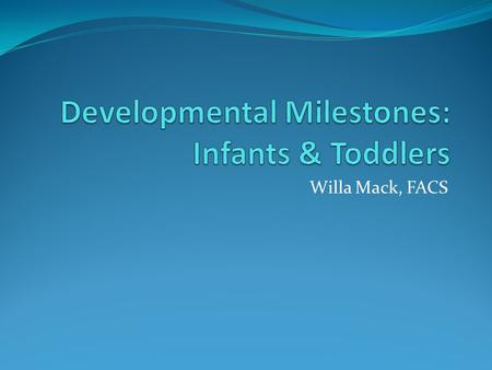 Willa Mack, FACS. Physical Development: Infants BIRTH TO SIX MONTHS - At birth, infants cannot control their body movements. Most of their movements are.
