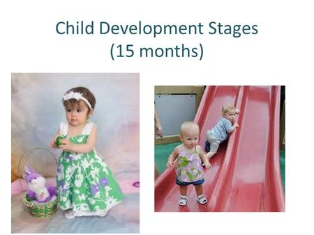 Child Development Stages (15 months). Social Emotional Development Looks at parent to see how they react. Look at pictures while you name them Repeat.