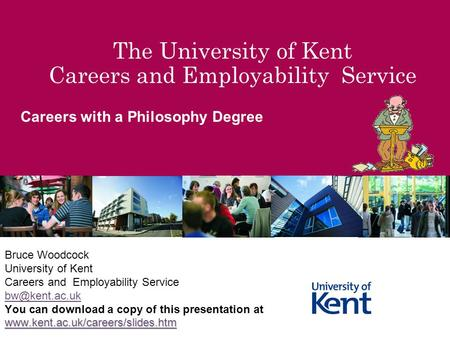 The University of Kent Careers and Employability Service Careers with a Philosophy Degree Bruce Woodcock University of Kent Careers and Employability Service.