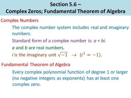Section 5.6 – Complex Zeros; Fundamental Theorem of Algebra Complex Numbers Standard form of a complex number is: a + bi. Every complex polynomial function.