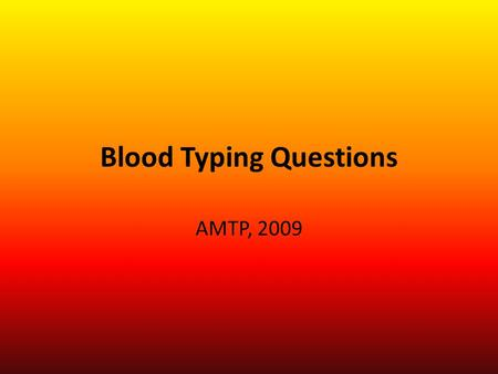 Blood Typing Questions AMTP, 2009. Blood Types Blood Type A- Genotype ____ - Phenotype _____ Blood Type B- Genotype ____ - Phenotype ______ Blood Type.
