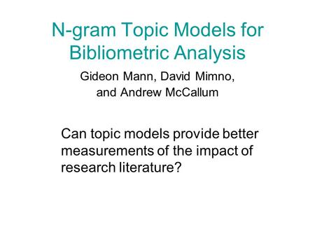 N-gram Topic Models for Bibliometric Analysis Gideon Mann, David Mimno, and Andrew McCallum Can topic models provide better measurements of the impact.