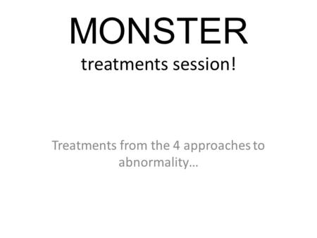 MONSTER treatments session! Treatments from the 4 approaches to abnormality…