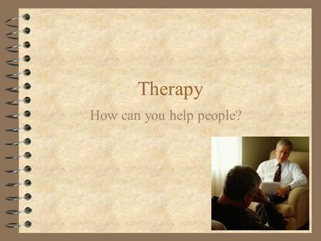 Therapy How can you help people?. What types of psychological therapies are there? 4 Psychoanalysis 4 Humanistic therapy 4 Behavior therapy 4 Cognitive.