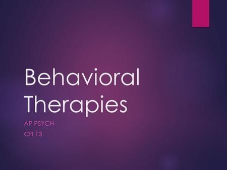 Behavioral Therapies AP PSYCH CH 13. Behavioral Therapies  A.k.a. behavior modification  2 nd main branch of psychotherapies  Is based on the principles.