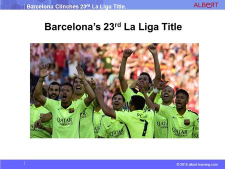 Barcelona Clinches 23 rd La Liga Title. © 2015 albert-learning.com Barcelona's 23 rd La Liga Title.