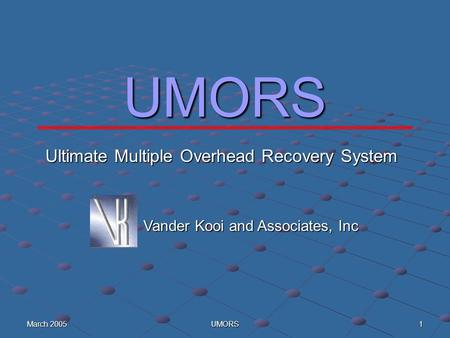 March 2005 UMORS 1 UMORS Vander Kooi and Associates, Inc Ultimate Multiple Overhead Recovery System.
