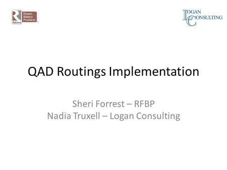 QAD Routings Implementation Sheri Forrest – RFBP Nadia Truxell – Logan Consulting.