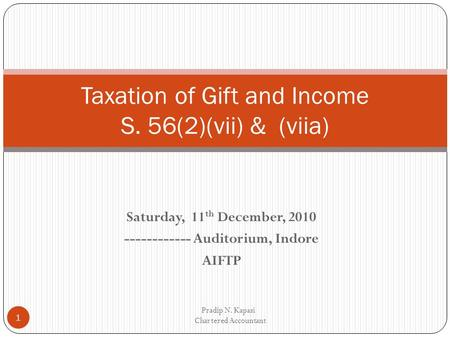 Saturday, 11 th December, 2010 ------------ Auditorium, Indore AIFTP Pradip N. Kapasi Chartered Accountant 1 Taxation of Gift and Income S. 56(2)(vii)