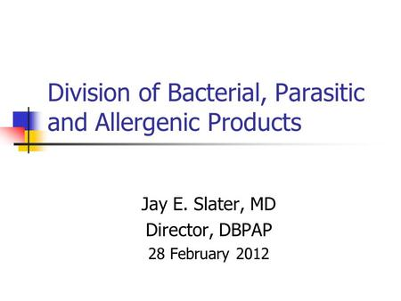 Division of Bacterial, Parasitic and Allergenic Products Jay E. Slater, MD Director, DBPAP 28 February 2012.