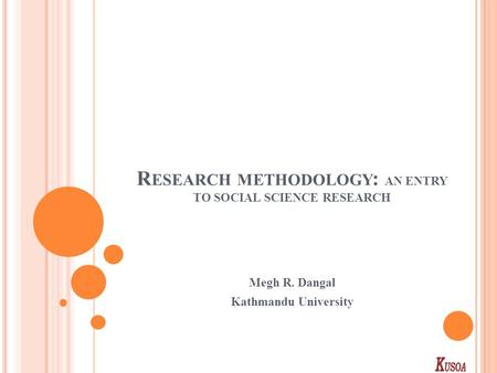 R ESEARCH METHODOLOGY : AN ENTRY TO SOCIAL SCIENCE RESEARCH Megh R. Dangal Kathmandu University.
