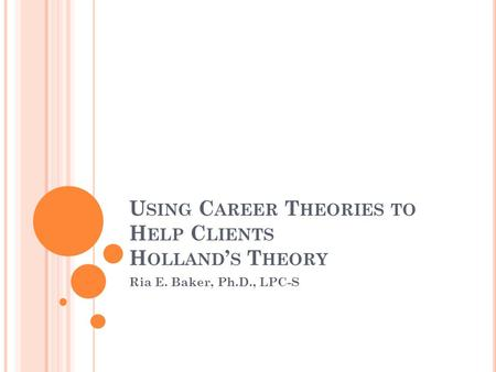 U SING C AREER T HEORIES TO H ELP C LIENTS H OLLAND ' S T HEORY Ria E. Baker, Ph.D., LPC-S.