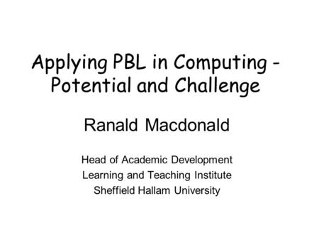 Applying PBL in Computing - Potential and Challenge Ranald Macdonald Head of Academic Development Learning and Teaching Institute Sheffield Hallam University.