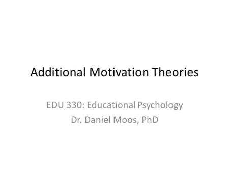 Additional Motivation Theories EDU 330: Educational Psychology Dr. Daniel Moos, PhD.