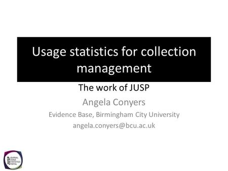 Usage statistics for collection management The work of JUSP Angela Conyers Evidence Base, Birmingham City University