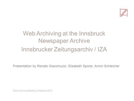 Web Archiving at the Innsbruck Newspaper Archive Innsbrucker Zeitungsarchiv / IZA Presentation by Renate Giacomuzzi, Elisabeth Sporer, Armin Schleicher.